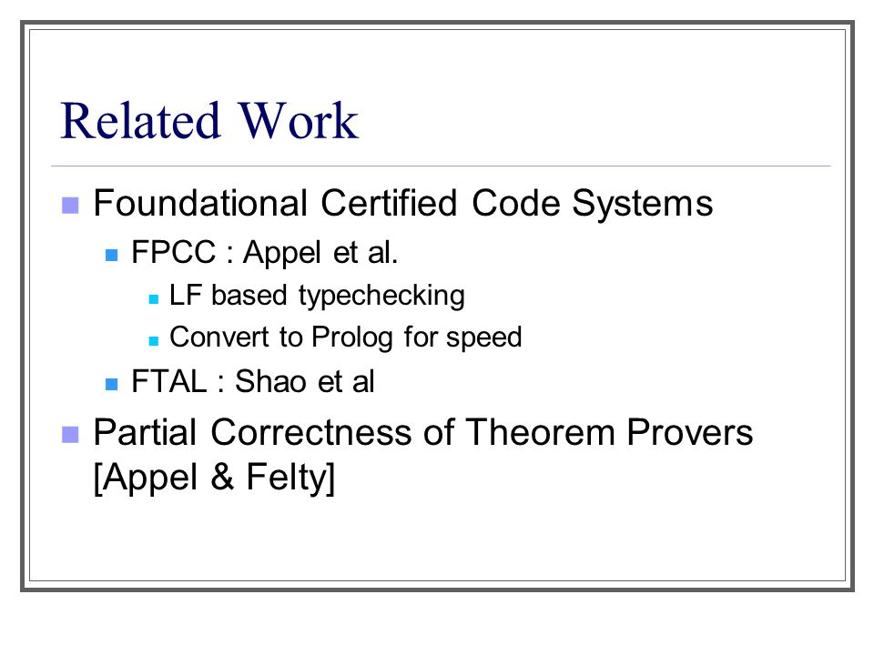 Related Work Foundational Certified Code Systems FPCC : Appel et al. LF based typechecking Convert to Prolog for speed FTAL : Shao et al Partial Corre