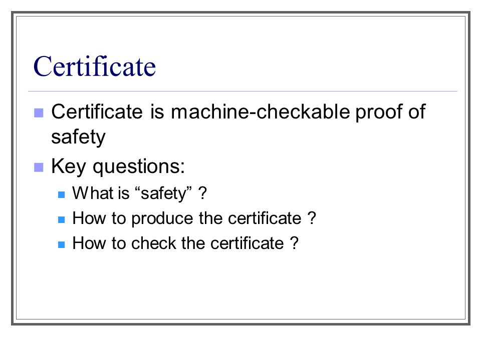 "Certificate Certificate is machine-checkable proof of safety Key questions: What is ""safety"" ? How to produce the certificate ? How to check the certi"