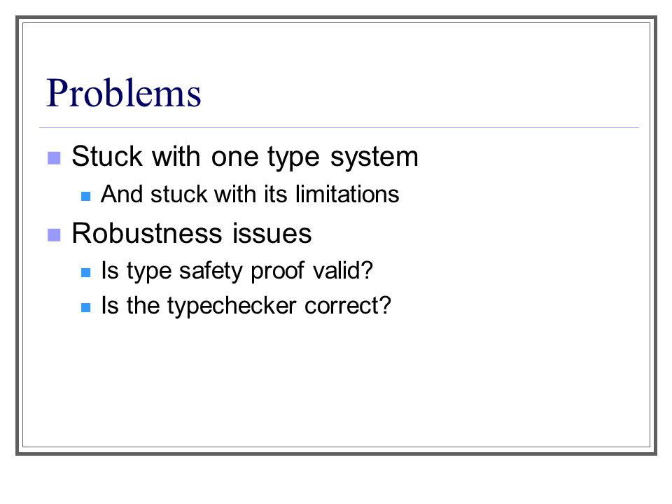 Certified Type Checking LF is strongly typed and dependently typed Partial Correctness [cf Appel & Felty] is ensured Dependent Types allow stating (and verifying) such constraints The logic program is a certified type checker