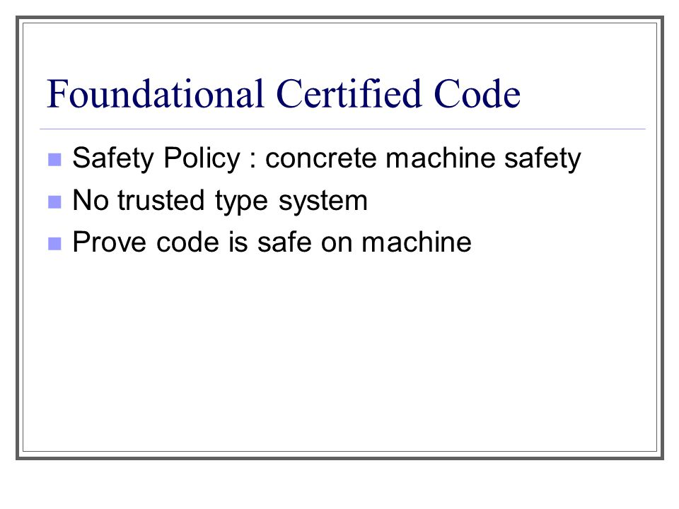 Foundational Certified Code Safety Policy : concrete machine safety No trusted type system Prove code is safe on machine