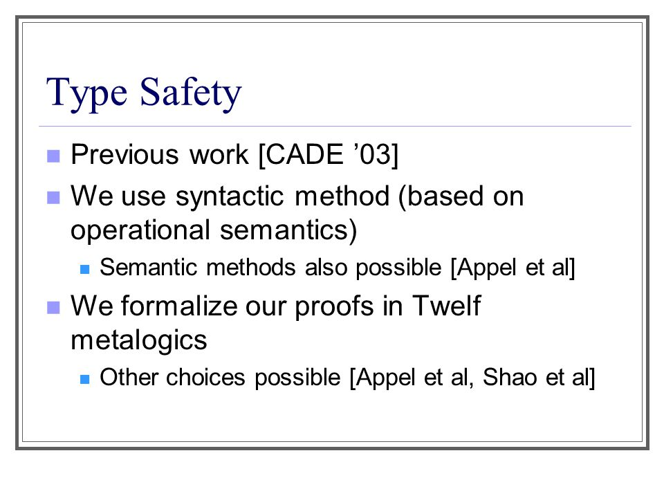 Type Safety Previous work [CADE '03] We use syntactic method (based on operational semantics) Semantic methods also possible [Appel et al] We formalize our proofs in Twelf metalogics Other choices possible [Appel et al, Shao et al]