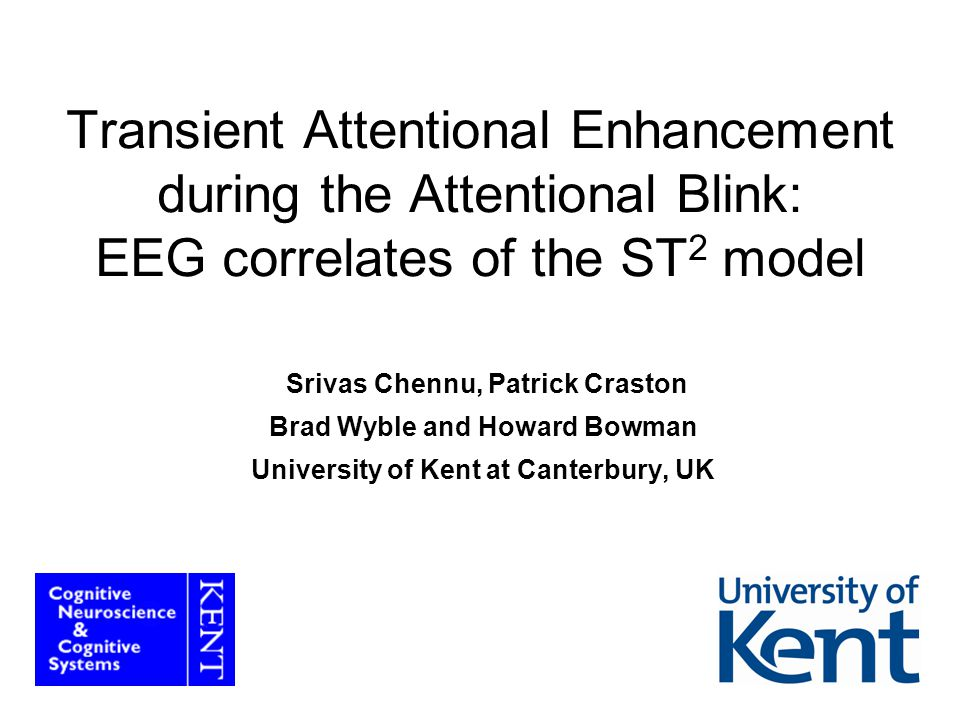 1 Transient Attentional Enhancement during the Attentional Blink: EEG correlates of the ST 2 model Srivas Chennu, Patrick Craston Brad Wyble and Howar