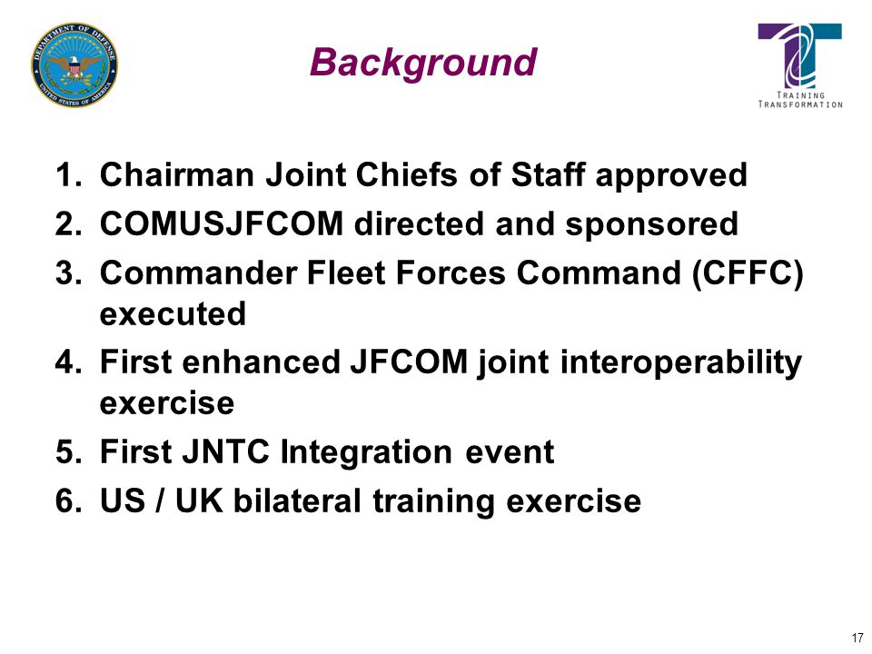 17 Background 1.Chairman Joint Chiefs of Staff approved 2.COMUSJFCOM directed and sponsored 3.Commander Fleet Forces Command (CFFC) executed 4.First e