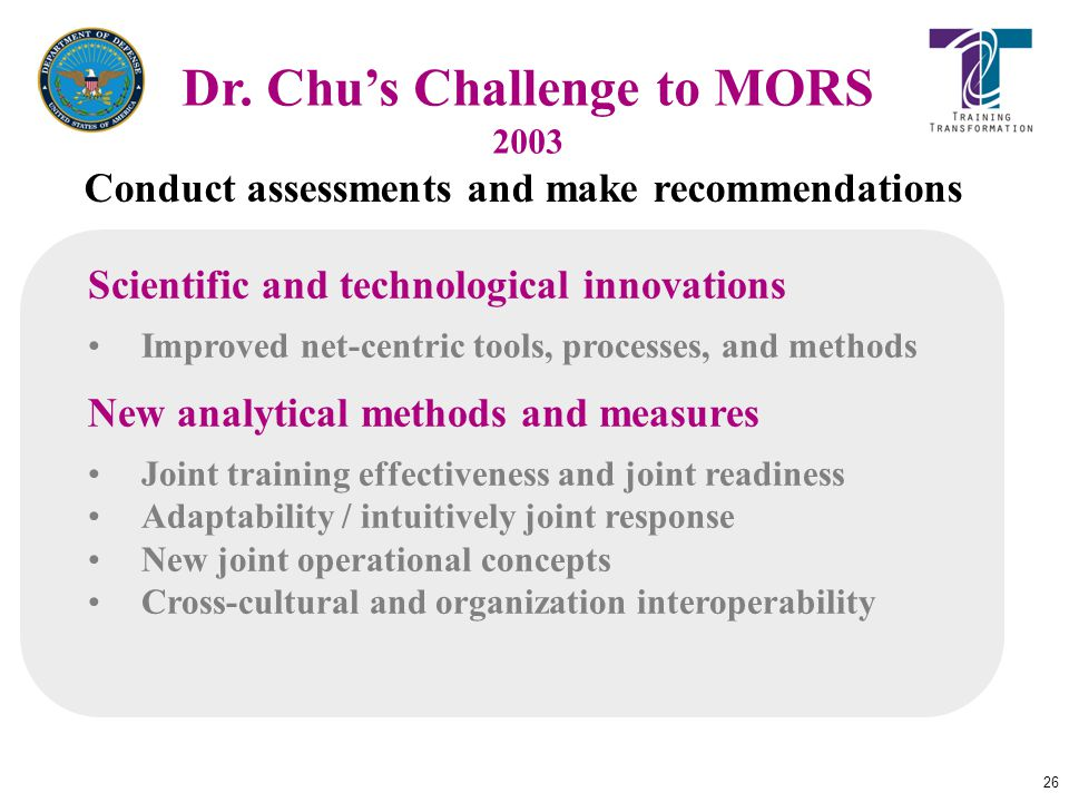 26 Dr. Chu's Challenge to MORS 2003 Scientific and technological innovations Improved net-centric tools, processes, and methods New analytical methods