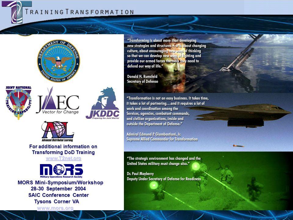 For additional information on Transforming DoD Training www.T2net.org MORS Mini-Symposium/Workshop 28-30 September 2004 28-30 September 2004 SAIC Conf