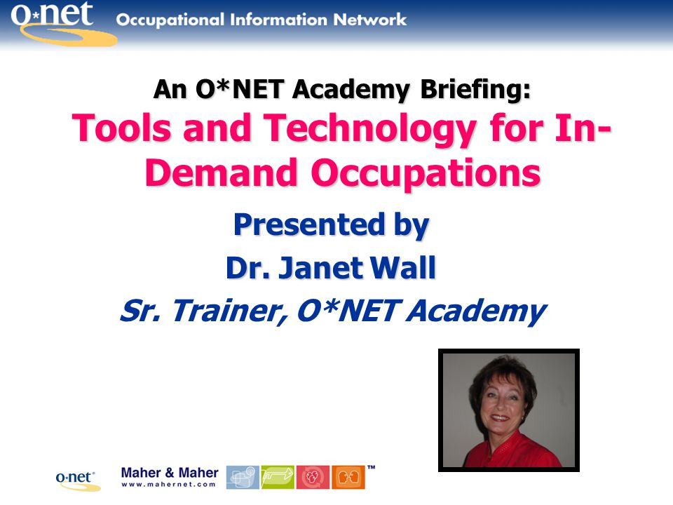 An O*NET Academy Briefing: Tools and Technology for In- Demand Occupations Presented by Dr.