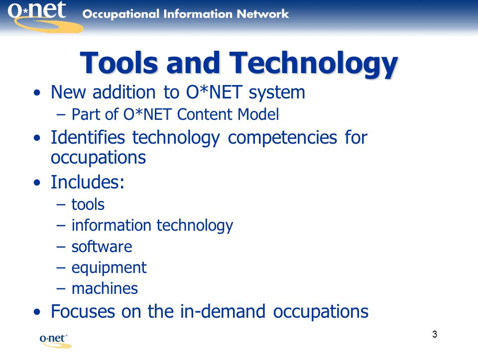3 Tools and Technology New addition to O*NET system –Part of O*NET Content Model Identifies technology competencies for occupations Includes: –tools –information technology –software –equipment –machines Focuses on the in-demand occupations
