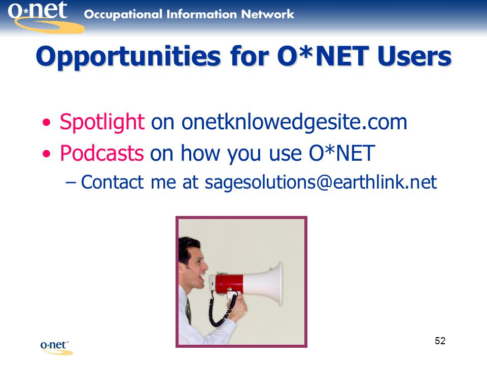 52 Opportunities for O*NET Users Spotlight on onetknlowedgesite.com Podcasts on how you use O*NET –Contact me at sagesolutions@earthlink.net