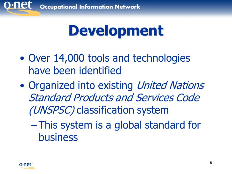 9 Development Over 14,000 tools and technologies have been identified Organized into existing United Nations Standard Products and Services Code (UNSPSC) classification system –This system is a global standard for business