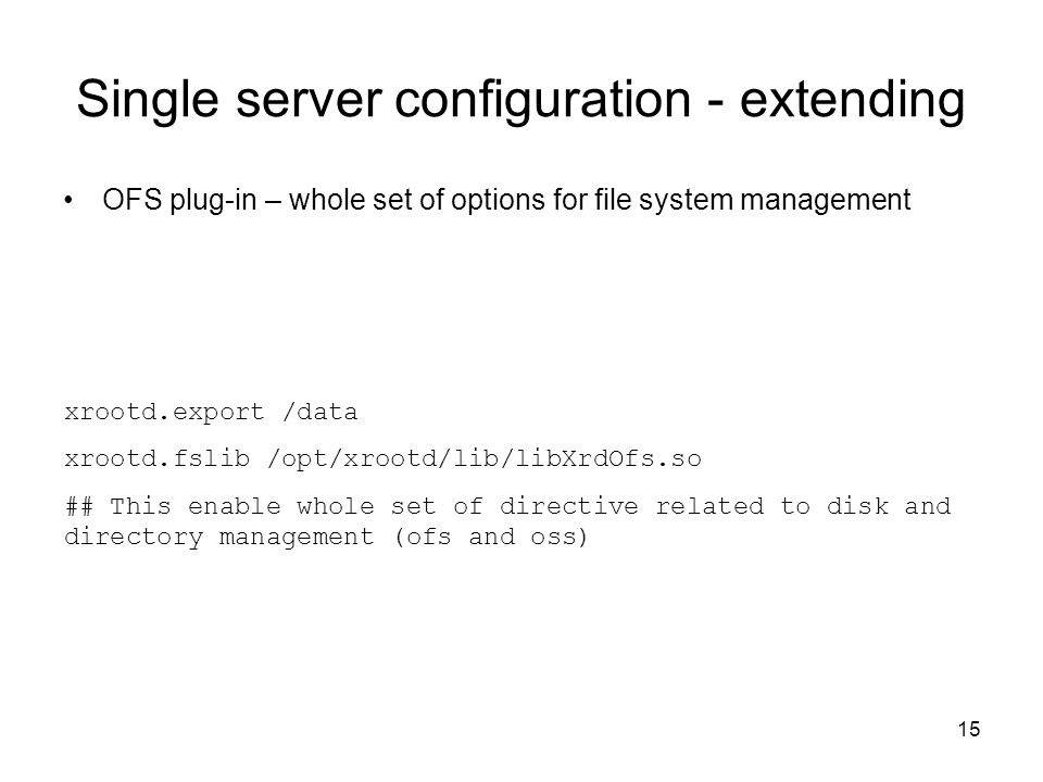 15 Single server configuration - extending OFS plug-in – whole set of options for file system management xrootd.export /data xrootd.fslib /opt/xrootd/lib/libXrdOfs.so ## This enable whole set of directive related to disk and directory management (ofs and oss)