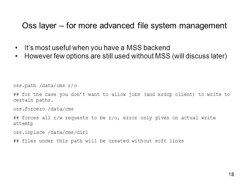 18 Oss layer – for more advanced file system management It's most useful when you have a MSS backend However few options are still used without MSS (will discuss later) oss.path /data/cms r/o ## for the case you don't want to allow jobs (and xrdcp client) to write to certain paths.