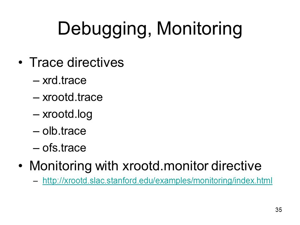 35 Debugging, Monitoring Trace directives –xrd.trace –xrootd.trace –xrootd.log –olb.trace –ofs.trace Monitoring with xrootd.monitor directive –http://xrootd.slac.stanford.edu/examples/monitoring/index.htmlhttp://xrootd.slac.stanford.edu/examples/monitoring/index.html