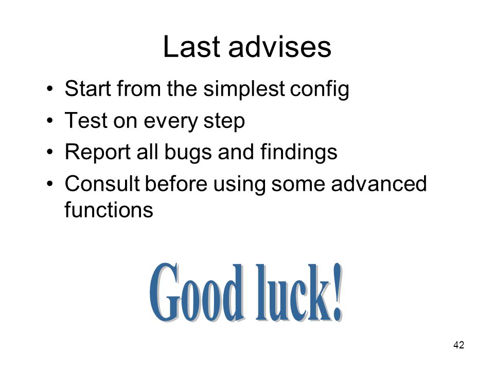 42 Last advises Start from the simplest config Test on every step Report all bugs and findings Consult before using some advanced functions
