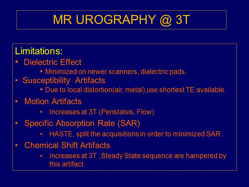 MR UROGRAPHY @ 3T Limitations: Dielectric Effect Minimized on newer scanners, dialectric pads. Susceptibility Artifacts Due to local distortion(air, m