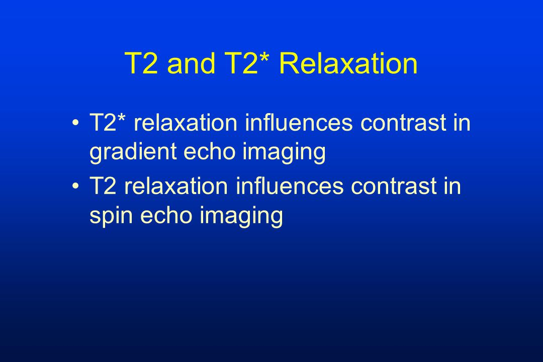 T2 and T2* Relaxation T2* relaxation influences contrast in gradient echo imaging T2 relaxation influences contrast in spin echo imaging