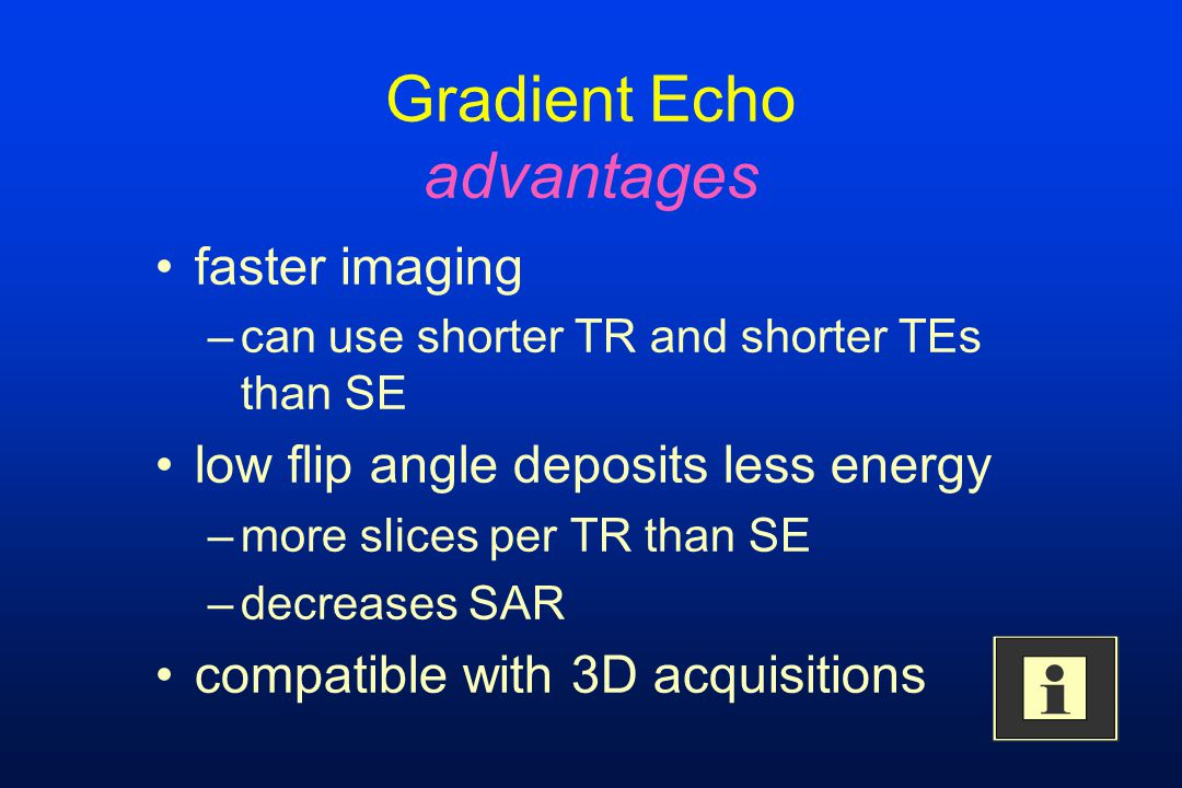 Gradient Echo advantages faster imaging –can use shorter TR and shorter TEs than SE low flip angle deposits less energy –more slices per TR than SE –d