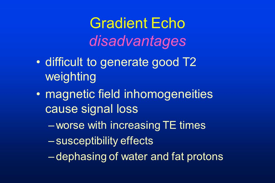 Gradient Echo disadvantages difficult to generate good T2 weighting magnetic field inhomogeneities cause signal loss –worse with increasing TE times –