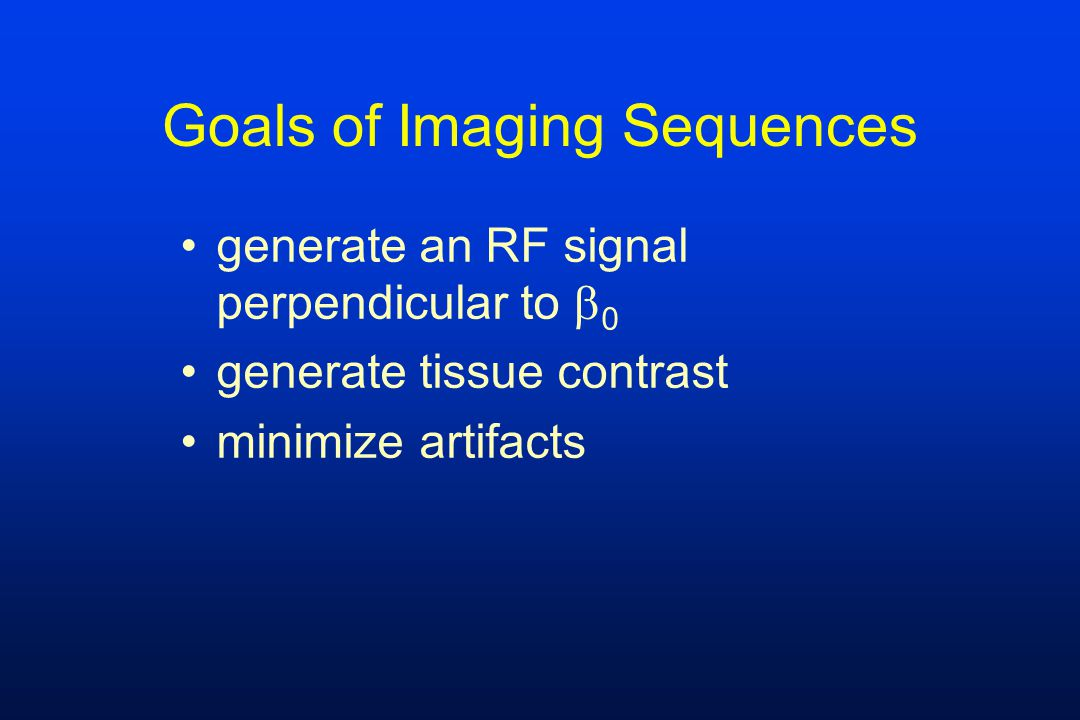 Goals of Imaging Sequences generate an RF signal perpendicular to  0 generate tissue contrast minimize artifacts