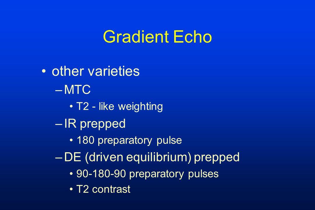 Gradient Echo other varieties –MTC T2 - like weighting –IR prepped 180 preparatory pulse –DE (driven equilibrium) prepped 90-180-90 preparatory pulses