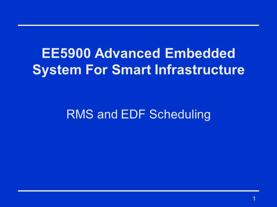 1 EE5900 Advanced Embedded System For Smart Infrastructure RMS and EDF Scheduling