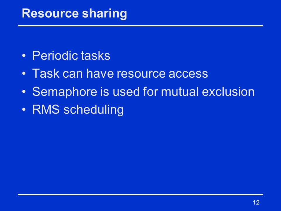 12 Resource sharing Periodic tasks Task can have resource access Semaphore is used for mutual exclusion RMS scheduling