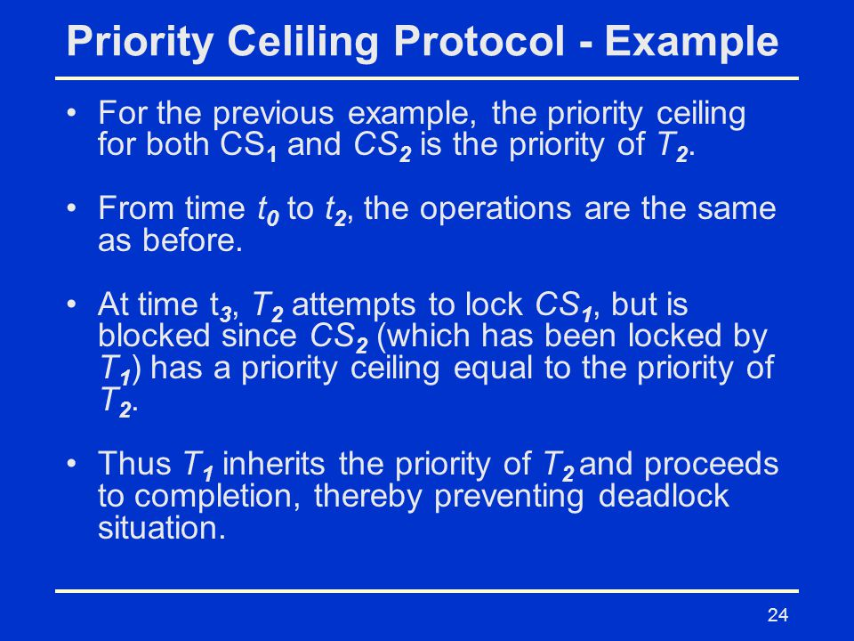 24 Priority Celiling Protocol - Example For the previous example, the priority ceiling for both CS 1 and CS 2 is the priority of T 2.
