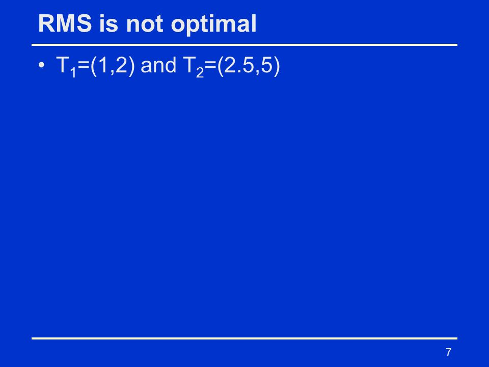 RMS is not optimal T 1 =(1,2) and T 2 =(2.5,5) 7