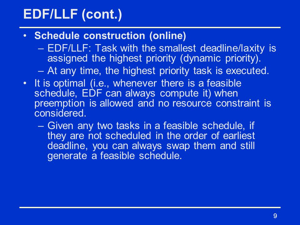 9 EDF/LLF (cont.) Schedule construction (online) –EDF/LLF: Task with the smallest deadline/laxity is assigned the highest priority (dynamic priority).