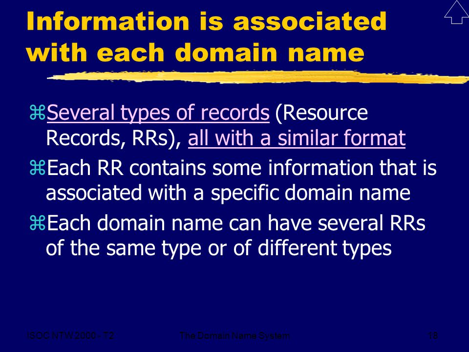 ISOC NTW T2The Domain Name System18 Information is associated with each domain name zSeveral types of records (Resource Records, RRs), all with a similar formatSeveral types of recordsall with a similar format zEach RR contains some information that is associated with a specific domain name zEach domain name can have several RRs of the same type or of different types