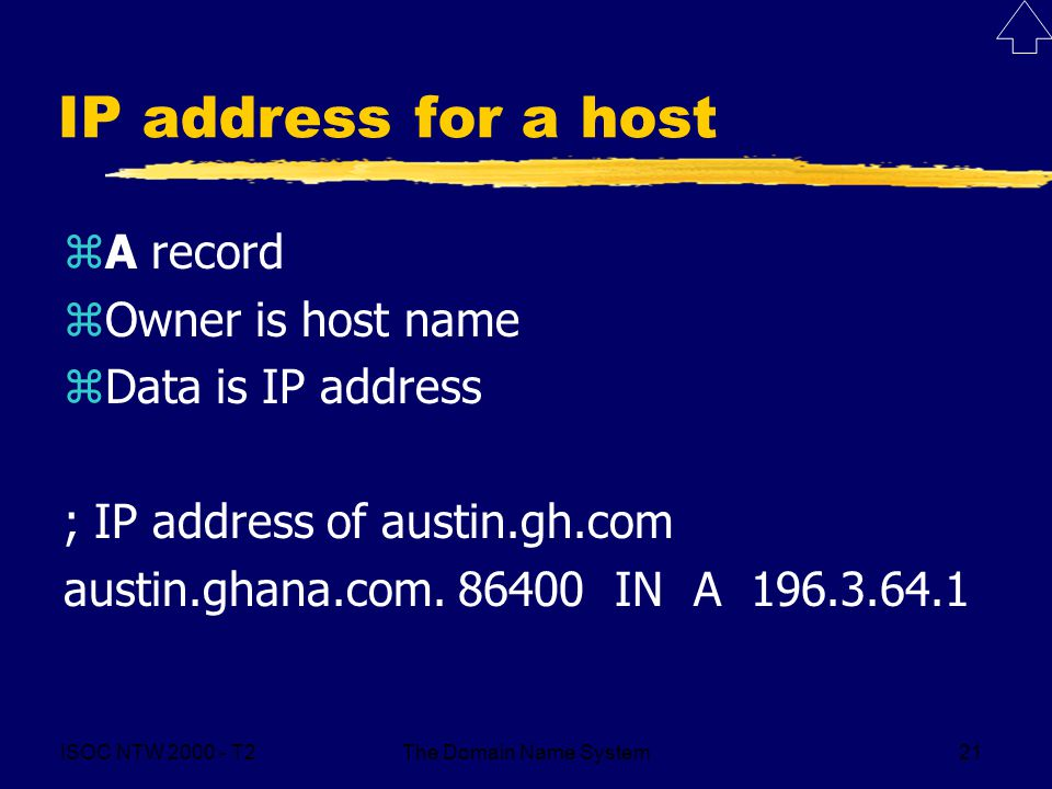 ISOC NTW 2000 - T2The Domain Name System21 IP address for a host zA record zOwner is host name zData is IP address ; IP address of austin.gh.com austi