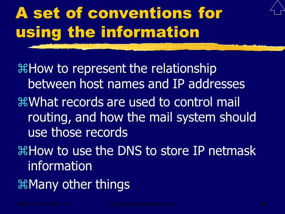 ISOC NTW T2The Domain Name System36 A set of conventions for using the information zHow to represent the relationship between host names and IP addresses zWhat records are used to control mail routing, and how the mail system should use those records zHow to use the DNS to store IP netmask information zMany other things