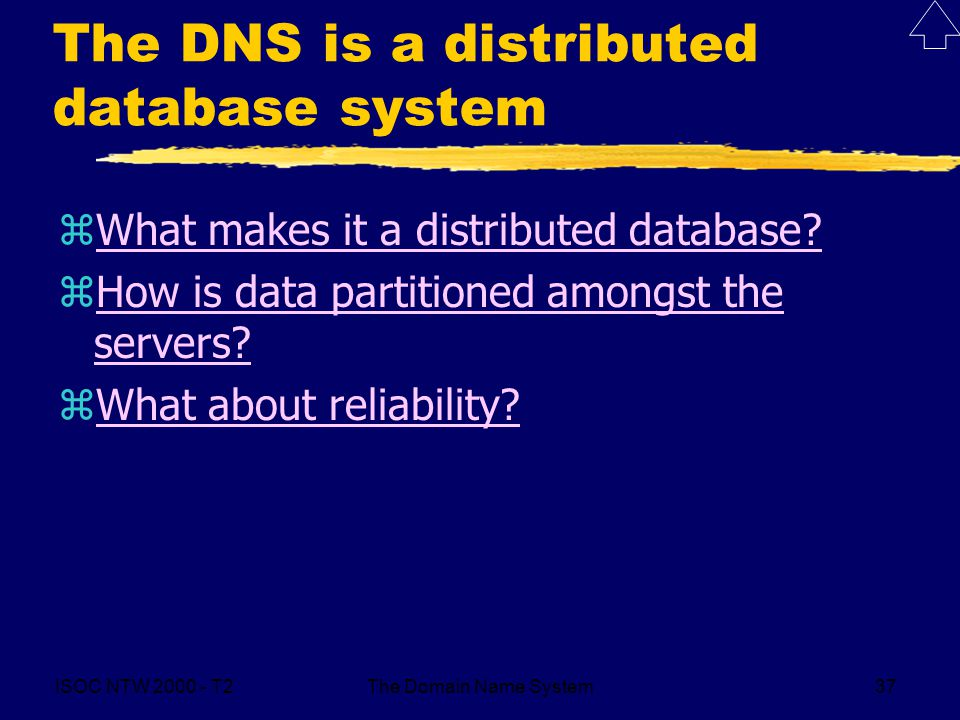 ISOC NTW 2000 - T2The Domain Name System37 The DNS is a distributed database system zWhat makes it a distributed database?What makes it a distributed