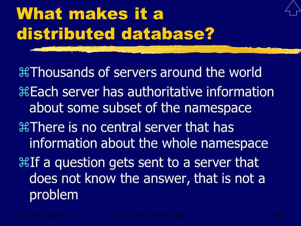 ISOC NTW 2000 - T2The Domain Name System38 What makes it a distributed database? zThousands of servers around the world zEach server has authoritative