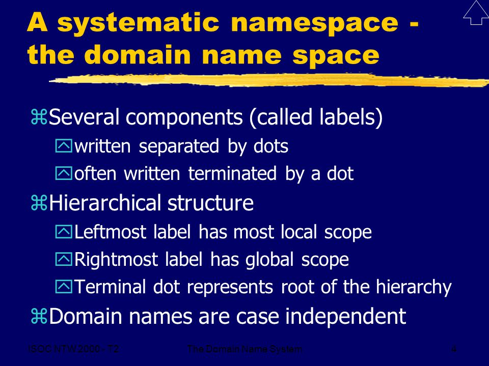 ISOC NTW 2000 - T2The Domain Name System4 A systematic namespace - the domain name space zSeveral components (called labels) ywritten separated by dot