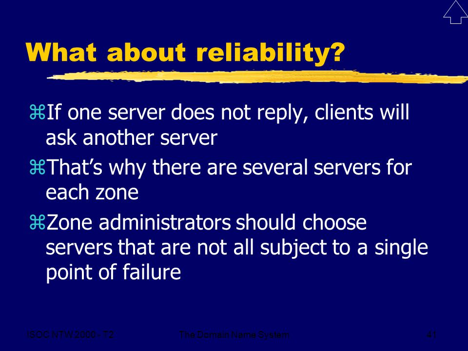 ISOC NTW 2000 - T2The Domain Name System41 What about reliability? zIf one server does not reply, clients will ask another server zThat's why there ar
