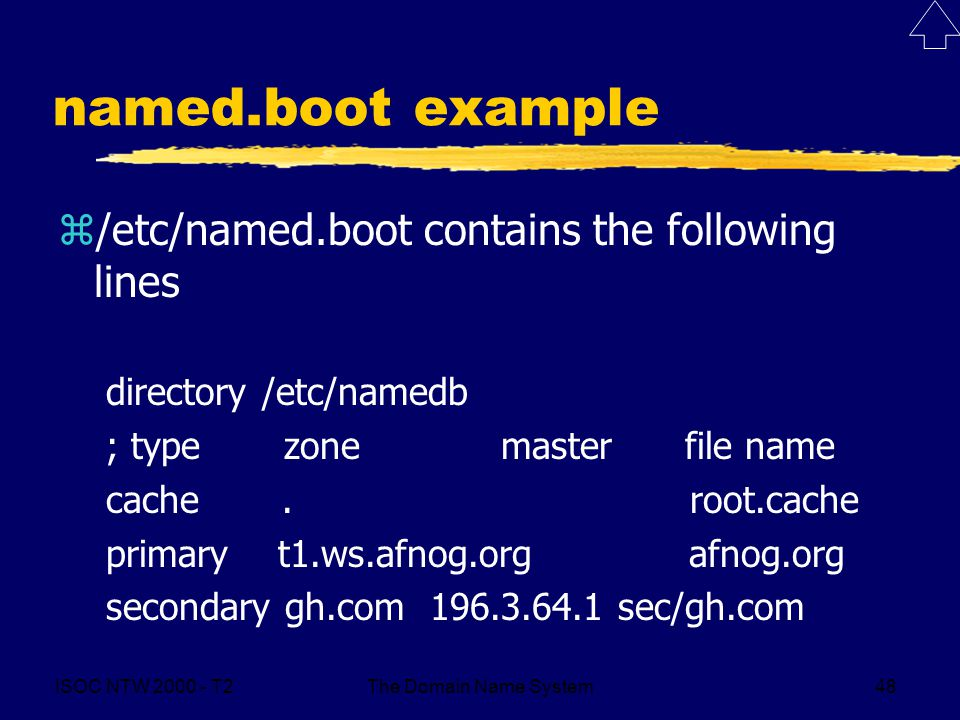 ISOC NTW 2000 - T2The Domain Name System48 named.boot example z/etc/named.boot contains the following lines directory /etc/namedb ; type zone master f