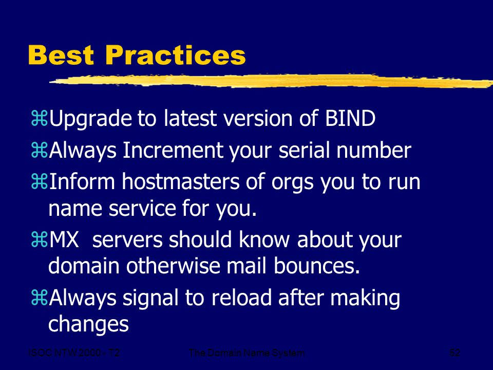 ISOC NTW 2000 - T2The Domain Name System52 Best Practices zUpgrade to latest version of BIND zAlways Increment your serial number zInform hostmasters