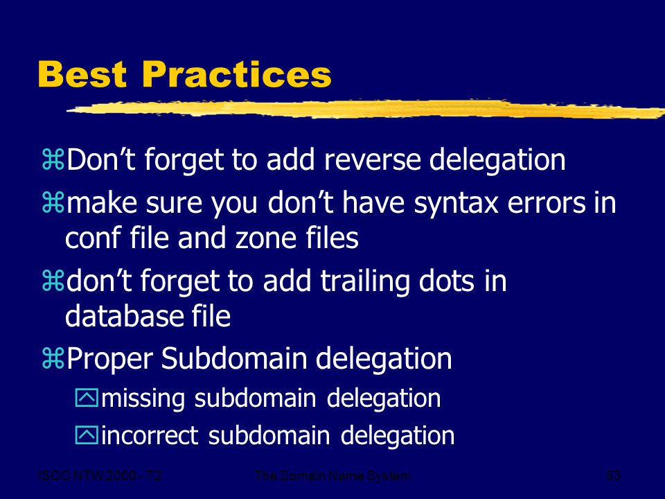ISOC NTW T2The Domain Name System53 Best Practices zDon't forget to add reverse delegation zmake sure you don't have syntax errors in conf file and zone files zdon't forget to add trailing dots in database file zProper Subdomain delegation ymissing subdomain delegation yincorrect subdomain delegation