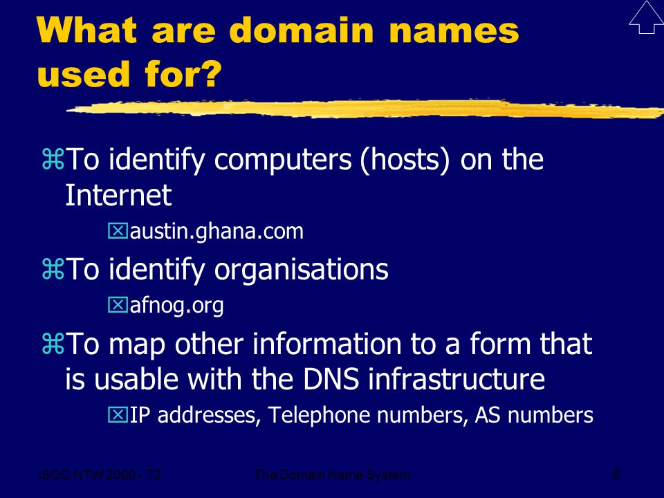 ISOC NTW 2000 - T2The Domain Name System6 What are domain names used for? zTo identify computers (hosts) on the Internet xaustin.ghana.com zTo identif
