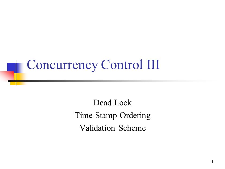 1 Concurrency Control III Dead Lock Time Stamp Ordering Validation Scheme