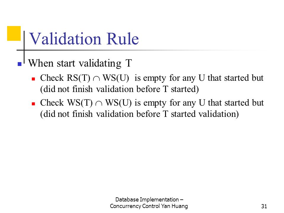 Database Implementation – Concurrency Control Yan Huang31 Validation Rule When start validating T Check RS(T)  WS(U) is empty for any U that started but (did not finish validation before T started) Check WS(T)  WS(U) is empty for any U that started but (did not finish validation before T started validation)