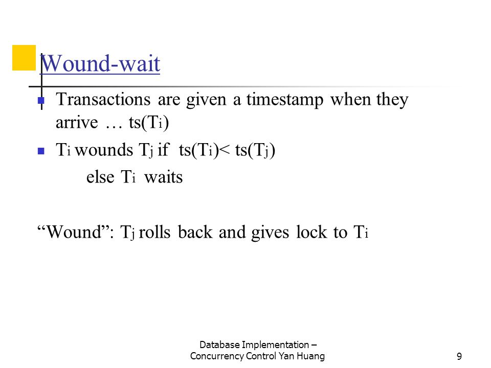 Database Implementation – Concurrency Control Yan Huang9 Wound-wait Transactions are given a timestamp when they arrive … ts(T i ) T i wounds T j if ts(T i )< ts(T j ) else T i waits Wound : T j rolls back and gives lock to T i