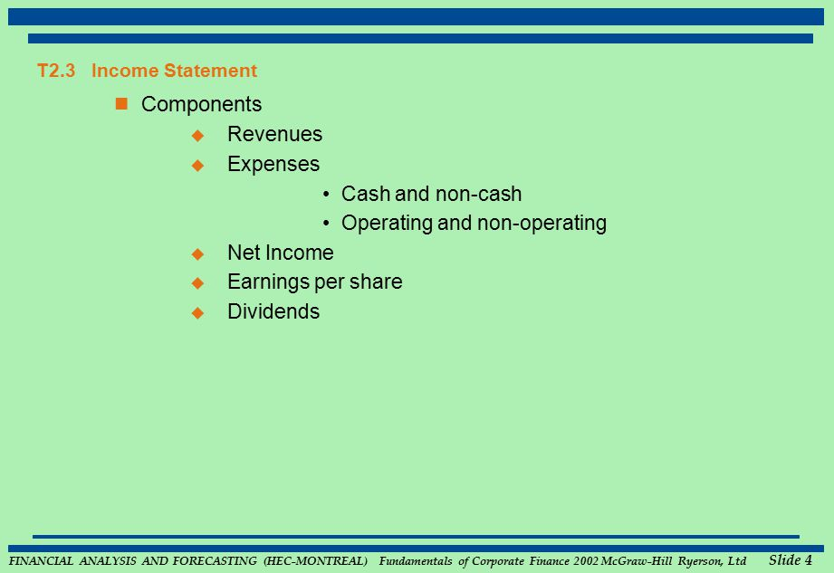 FINANCIAL ANALYSIS AND FORECASTING (HEC-MONTREAL) Fundamentals of Corporate Finance 2002 McGraw-Hill Ryerson, Ltd Slide 4 T2.3 Income Statement Components  Revenues  Expenses Cash and non-cash Operating and non-operating  Net Income  Earnings per share  Dividends