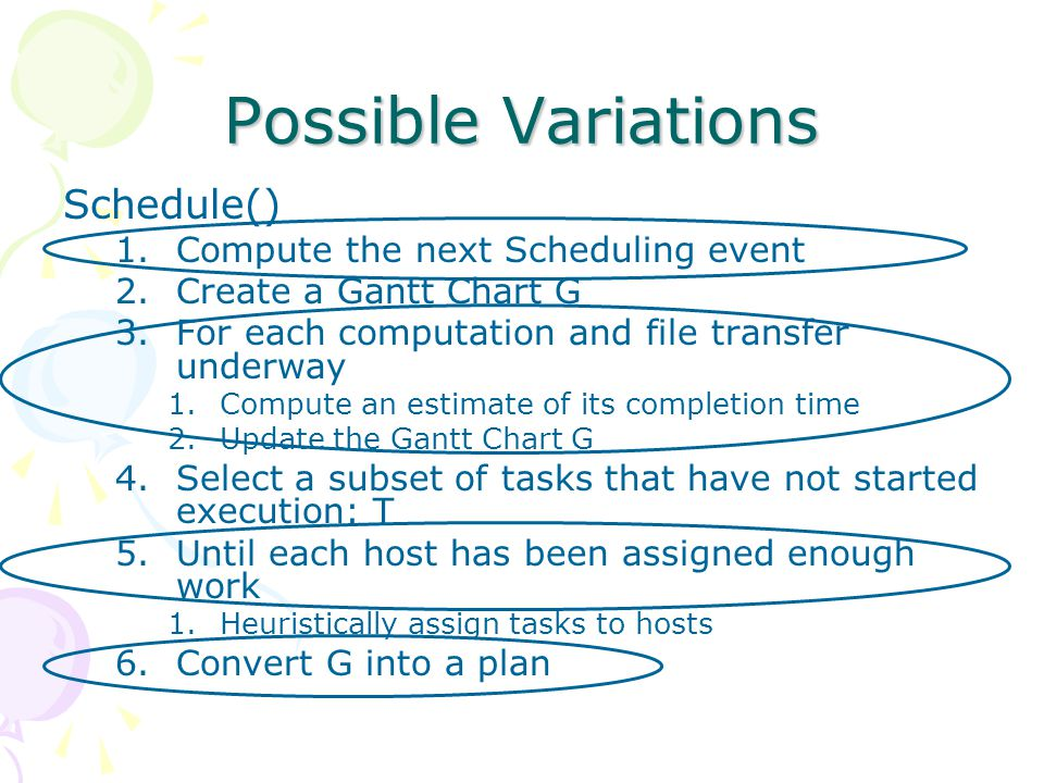 Possible Variations Schedule() 1.Compute the next Scheduling event 2.Create a Gantt Chart G 3.For each computation and file transfer underway 1.Compute an estimate of its completion time 2.Update the Gantt Chart G 4.Select a subset of tasks that have not started execution: T 5.Until each host has been assigned enough work 1.Heuristically assign tasks to hosts 6.Convert G into a plan