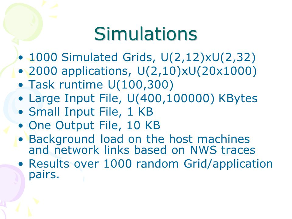 Simulations 1000 Simulated Grids, U(2,12)xU(2,32) 2000 applications, U(2,10)xU(20x1000) Task runtime U(100,300) Large Input File, U(400,100000) KBytes Small Input File, 1 KB One Output File, 10 KB Background load on the host machines and network links based on NWS traces Results over 1000 random Grid/application pairs.