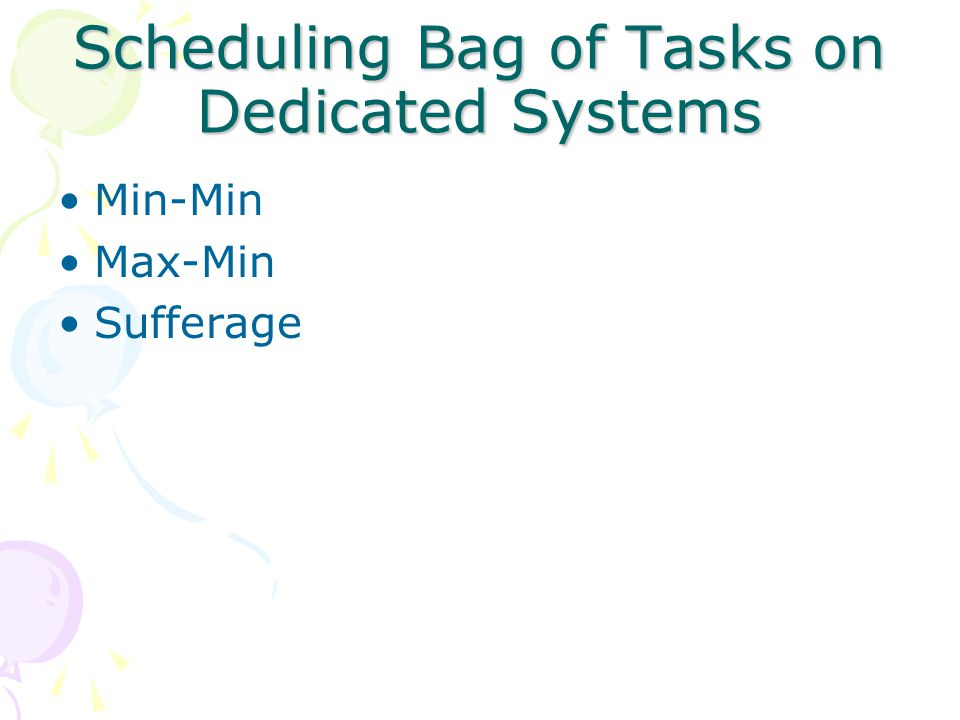 Min-Min Heuristic For each task determine its minimum completion time over all machines Over all tasks find the minimum completion time Assign the task to the machine that gives this completion time Iterate till all the tasks are scheduled