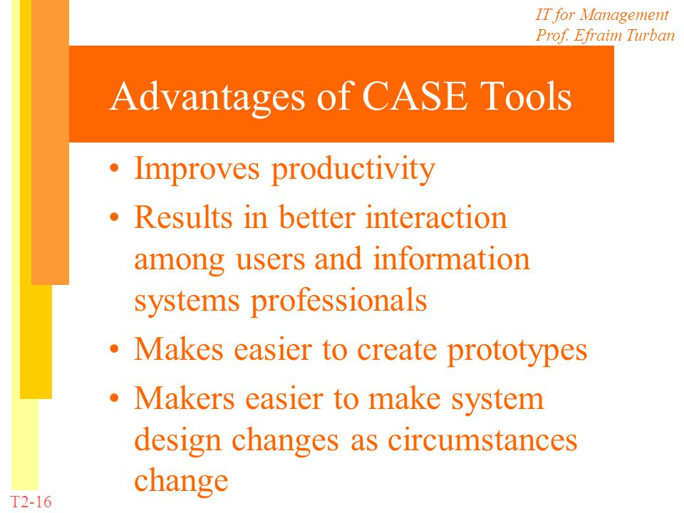 IT for Management Prof. Efraim Turban T2-16 Advantages of CASE Tools Improves productivity Results in better interaction among users and information s