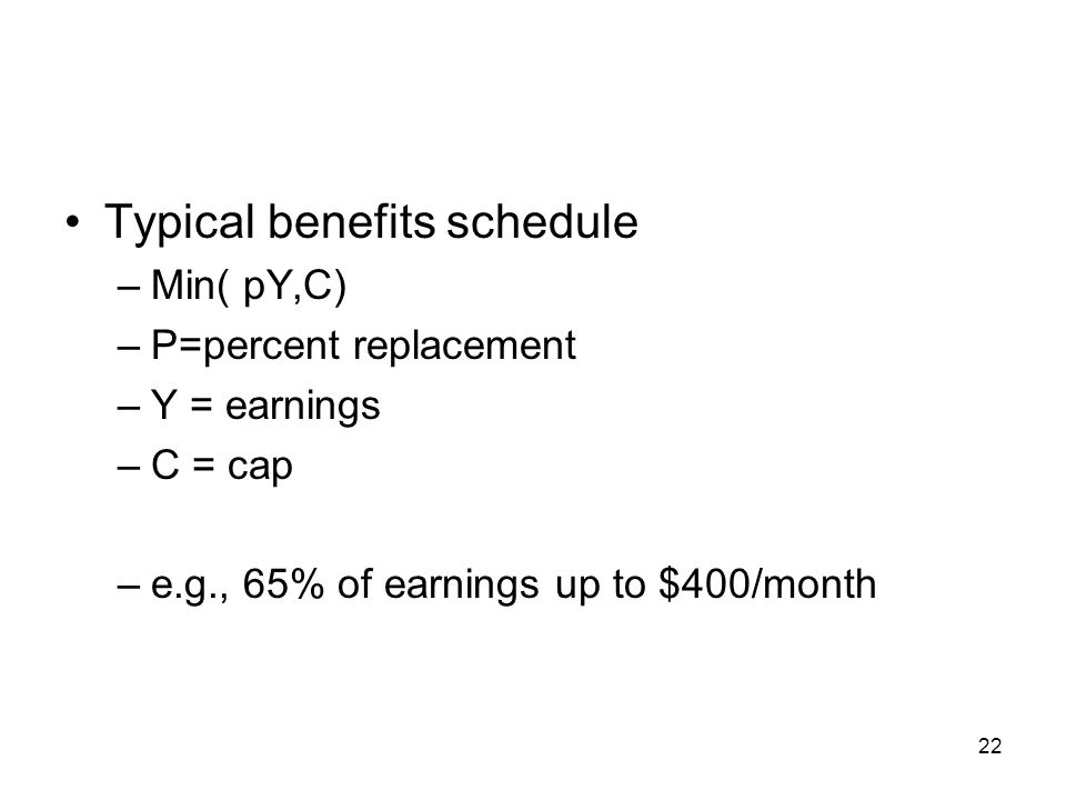22 Typical benefits schedule –Min( pY,C) –P=percent replacement –Y = earnings –C = cap –e.g., 65% of earnings up to $400/month