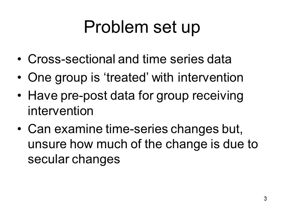 3 Problem set up Cross-sectional and time series data One group is 'treated' with intervention Have pre-post data for group receiving intervention Can examine time-series changes but, unsure how much of the change is due to secular changes