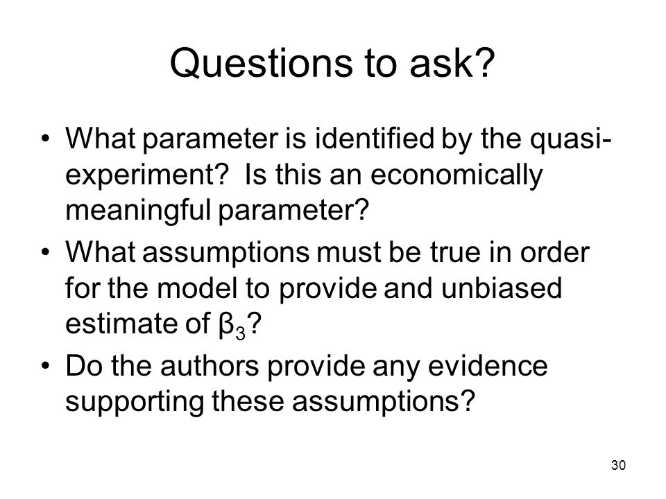 30 Questions to ask? What parameter is identified by the quasi- experiment? Is this an economically meaningful parameter? What assumptions must be tru